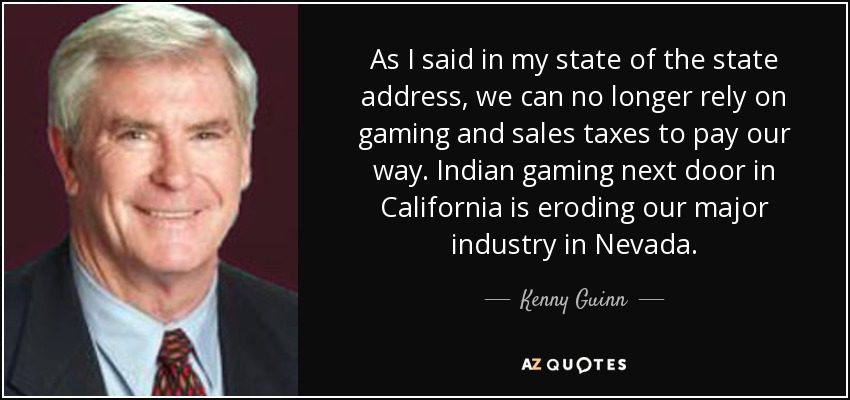 As I said in my state of the state address, we can no longer rely on gaming and sales taxes to pay our way. Indian gaming next door in California is eroding our major industry in Nevada. - Kenny Guinn