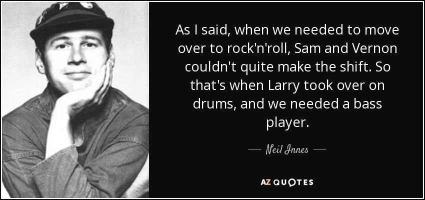 As I said, when we needed to move over to rock'n'roll, Sam and Vernon couldn't quite make the shift. So that's when Larry took over on drums, and we needed a bass player. - Neil Innes