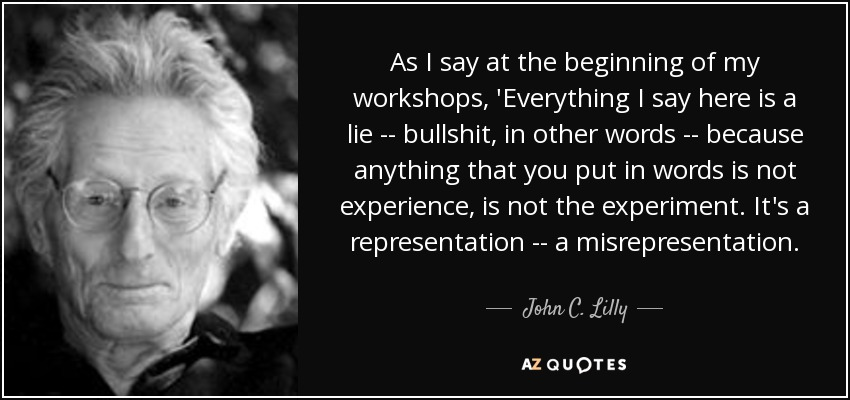 As I say at the beginning of my workshops, 'Everything I say here is a lie -- bullshit, in other words -- because anything that you put in words is not experience, is not the experiment. It's a representation -- a misrepresentation. - John C. Lilly