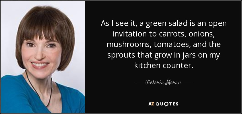 As I see it, a green salad is an open invitation to carrots, onions, mushrooms, tomatoes, and the sprouts that grow in jars on my kitchen counter. - Victoria Moran