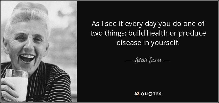 As I see it every day you do one of two things: build health or produce disease in yourself. - Adelle Davis