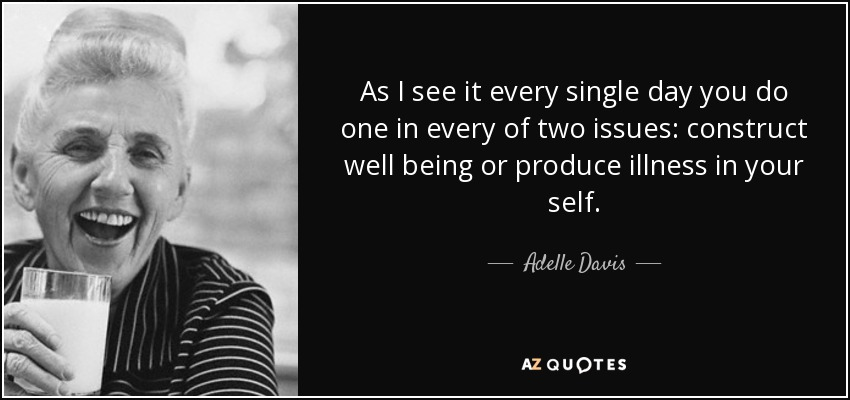 As I see it every single day you do one in every of two issues: construct well being or produce illness in your self. - Adelle Davis
