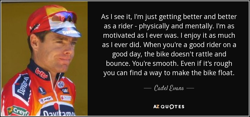 As I see it, I'm just getting better and better as a rider - physically and mentally. I'm as motivated as I ever was. I enjoy it as much as I ever did. When you're a good rider on a good day, the bike doesn't rattle and bounce. You're smooth. Even if it's rough you can find a way to make the bike float. - Cadel Evans
