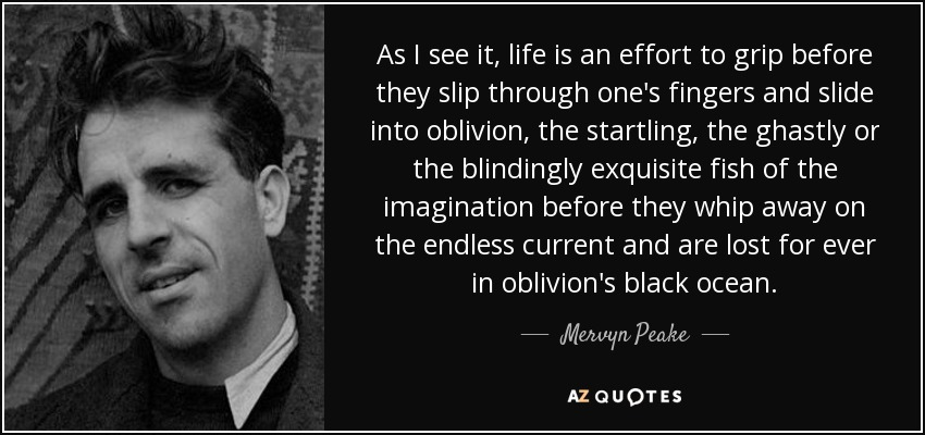 As I see it, life is an effort to grip before they slip through one's fingers and slide into oblivion, the startling, the ghastly or the blindingly exquisite fish of the imagination before they whip away on the endless current and are lost for ever in oblivion's black ocean. - Mervyn Peake