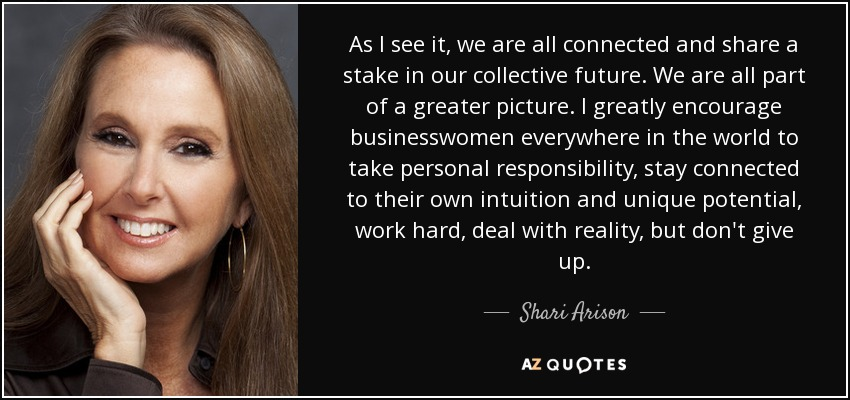 As I see it, we are all connected and share a stake in our collective future. We are all part of a greater picture. I greatly encourage businesswomen everywhere in the world to take personal responsibility, stay connected to their own intuition and unique potential, work hard, deal with reality, but don't give up. - Shari Arison