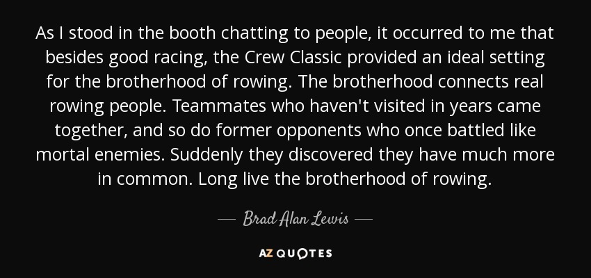 As I stood in the booth chatting to people, it occurred to me that besides good racing, the Crew Classic provided an ideal setting for the brotherhood of rowing. The brotherhood connects real rowing people. Teammates who haven't visited in years came together, and so do former opponents who once battled like mortal enemies. Suddenly they discovered they have much more in common. Long live the brotherhood of rowing. - Brad Alan Lewis