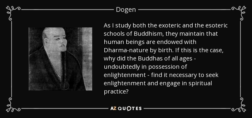 As I study both the exoteric and the esoteric schools of Buddhism, they maintain that human beings are endowed with Dharma-nature by birth. If this is the case, why did the Buddhas of all ages - undoubtedly in possession of enlightenment - find it necessary to seek enlightenment and engage in spiritual practice? - Dogen