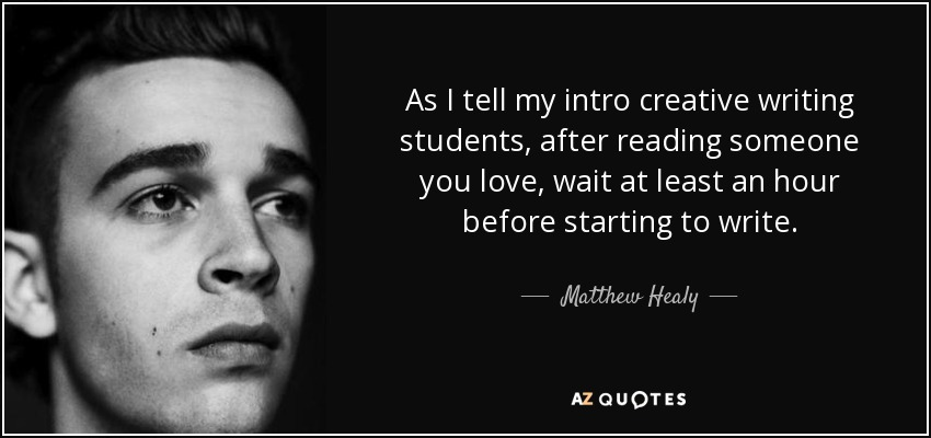 As I tell my intro creative writing students, after reading someone you love, wait at least an hour before starting to write. - Matthew Healy