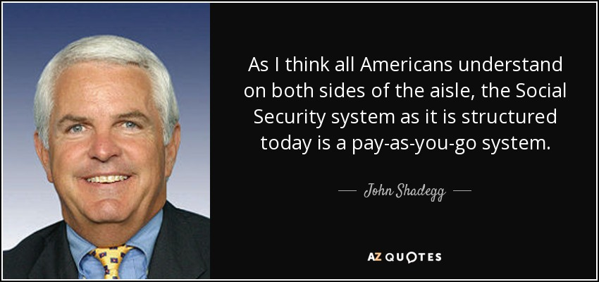 As I think all Americans understand on both sides of the aisle, the Social Security system as it is structured today is a pay-as-you-go system. - John Shadegg