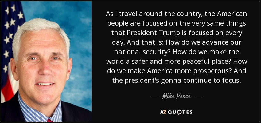 As I travel around the country, the American people are focused on the very same things that President Trump is focused on every day. And that is: How do we advance our national security? How do we make the world a safer and more peaceful place? How do we make America more prosperous? And the president's gonna continue to focus. - Mike Pence