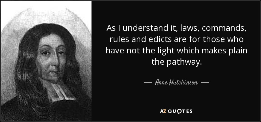 As I understand it, laws, commands, rules and edicts are for those who have not the light which makes plain the pathway. - Anne Hutchinson