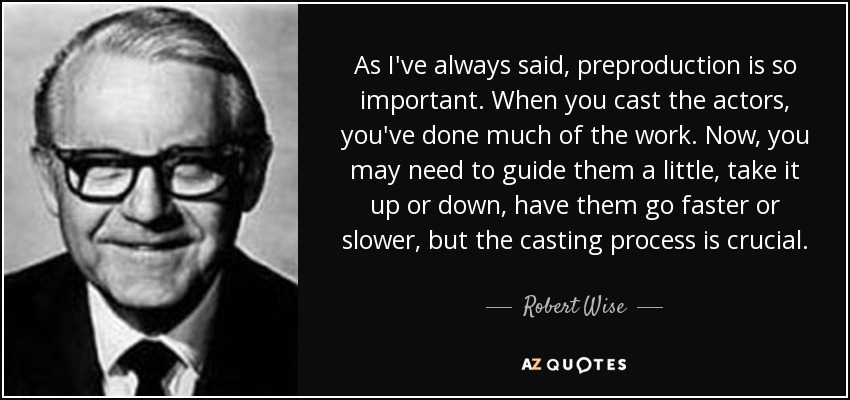 As I've always said, preproduction is so important. When you cast the actors, you've done much of the work. Now, you may need to guide them a little, take it up or down, have them go faster or slower, but the casting process is crucial. - Robert Wise