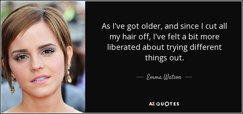 As I've got older, and since I cut all my hair off, I've felt a bit more liberated about trying different things out. - Emma Watson