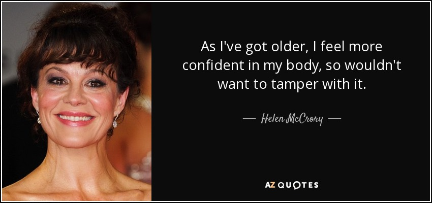 As I've got older, I feel more confident in my body, so wouldn't want to tamper with it. - Helen McCrory