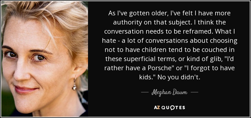 As I've gotten older, I've felt I have more authority on that subject. I think the conversation needs to be reframed. What I hate - a lot of conversations about choosing not to have children tend to be couched in these superficial terms, or kind of glib,