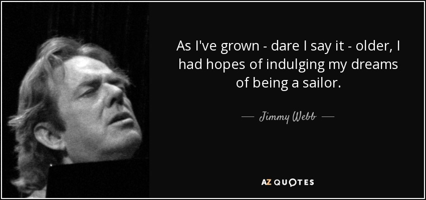 As I've grown - dare I say it - older, I had hopes of indulging my dreams of being a sailor. - Jimmy Webb