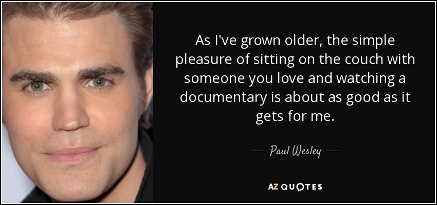 As I've grown older, the simple pleasure of sitting on the couch with someone you love and watching a documentary is about as good as it gets for me. - Paul Wesley