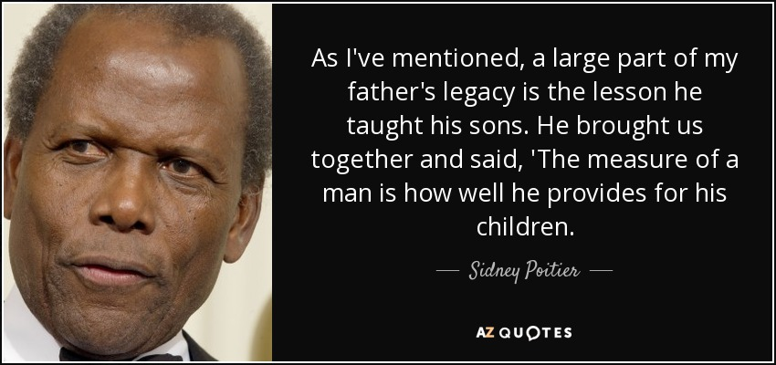 As I've mentioned, a large part of my father's legacy is the lesson he taught his sons. He brought us together and said, 'The measure of a man is how well he provides for his children. - Sidney Poitier