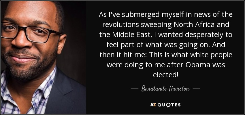 As I've submerged myself in news of the revolutions sweeping North Africa and the Middle East, I wanted desperately to feel part of what was going on. And then it hit me: This is what white people were doing to me after Obama was elected! - Baratunde Thurston