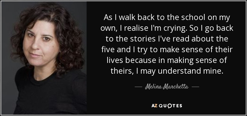 As I walk back to the school on my own, I realise I'm crying. So I go back to the stories I've read about the five and I try to make sense of their lives because in making sense of theirs, I may understand mine. - Melina Marchetta