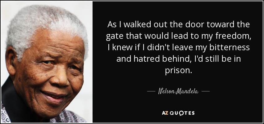 As I walked out the door toward the gate that would lead to my freedom, I knew if I didn't leave my bitterness and hatred behind, I'd still be in prison. - Nelson Mandela