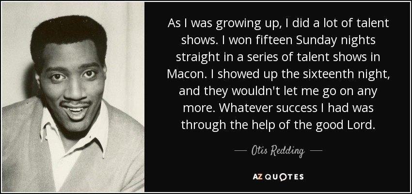 As I was growing up, I did a lot of talent shows. I won fifteen Sunday nights straight in a series of talent shows in Macon. I showed up the sixteenth night, and they wouldn't let me go on any more. Whatever success I had was through the help of the good Lord. - Otis Redding