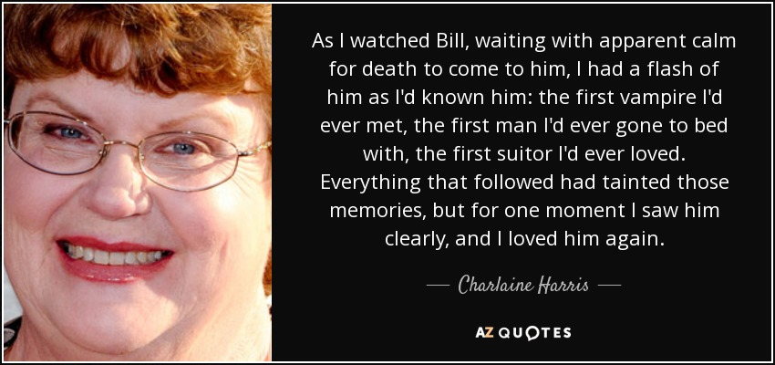 As I watched Bill, waiting with apparent calm for death to come to him, I had a flash of him as I'd known him: the first vampire I'd ever met, the first man I'd ever gone to bed with, the first suitor I'd ever loved. Everything that followed had tainted those memories, but for one moment I saw him clearly, and I loved him again. - Charlaine Harris