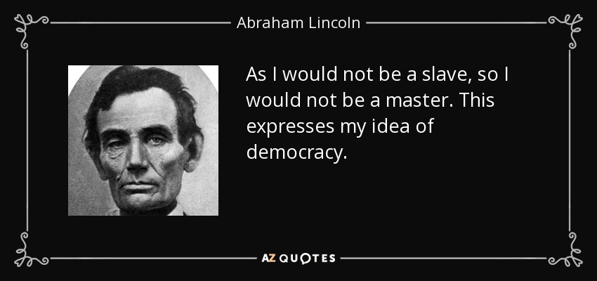 As I would not be a slave, so I would not be a master. This expresses my idea of democracy. - Abraham Lincoln