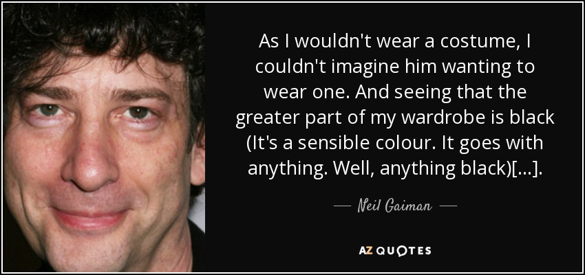 As I wouldn't wear a costume, I couldn't imagine him wanting to wear one. And seeing that the greater part of my wardrobe is black (It's a sensible colour. It goes with anything. Well, anything black)[...]. - Neil Gaiman