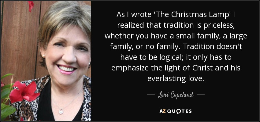 As I wrote 'The Christmas Lamp' I realized that tradition is priceless, whether you have a small family, a large family, or no family. Tradition doesn't have to be logical; it only has to emphasize the light of Christ and his everlasting love. - Lori Copeland