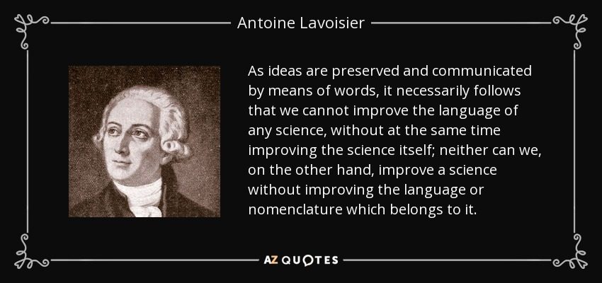As ideas are preserved and communicated by means of words, it necessarily follows that we cannot improve the language of any science, without at the same time improving the science itself; neither can we, on the other hand, improve a science without improving the language or nomenclature which belongs to it. - Antoine Lavoisier