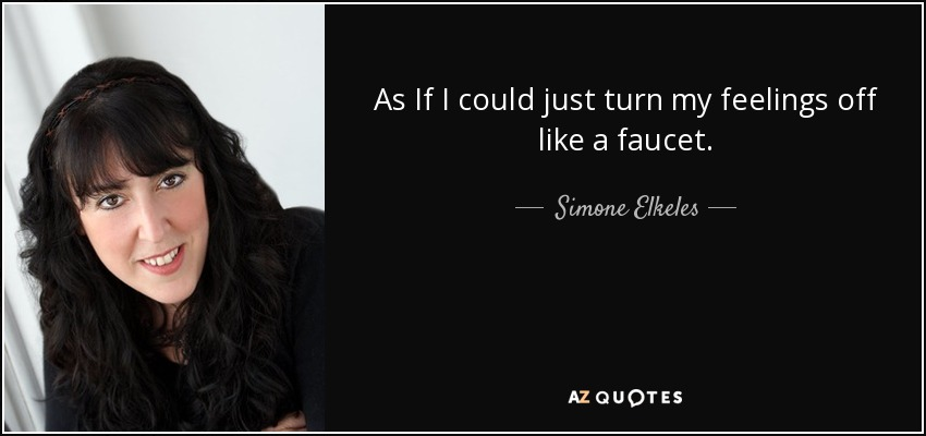 As If I could just turn my feelings off like a faucet. - Simone Elkeles