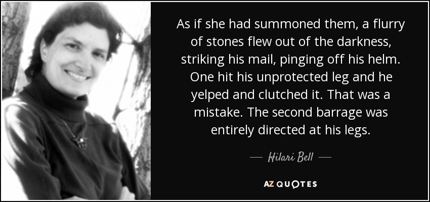 As if she had summoned them, a flurry of stones flew out of the darkness, striking his mail, pinging off his helm. One hit his unprotected leg and he yelped and clutched it. That was a mistake. The second barrage was entirely directed at his legs. - Hilari Bell