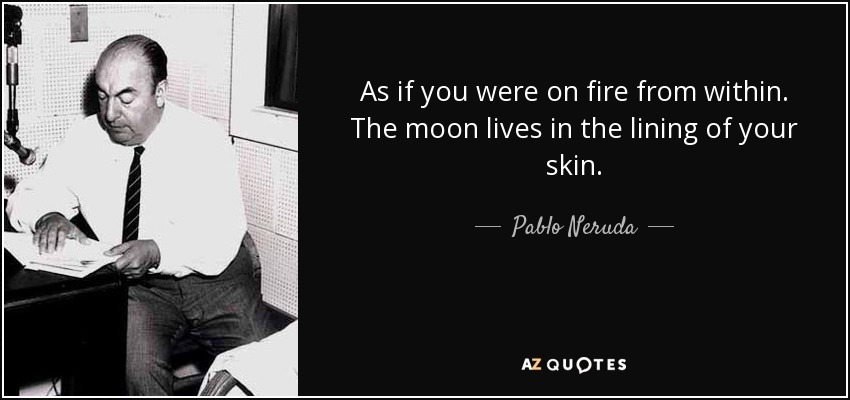 As if you were on fire from within. The moon lives in the lining of your skin. - Pablo Neruda
