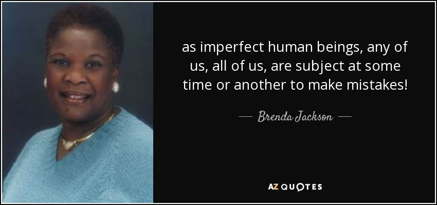 as imperfect human beings, any of us, all of us, are subject at some time or another to make mistakes! - Brenda Jackson