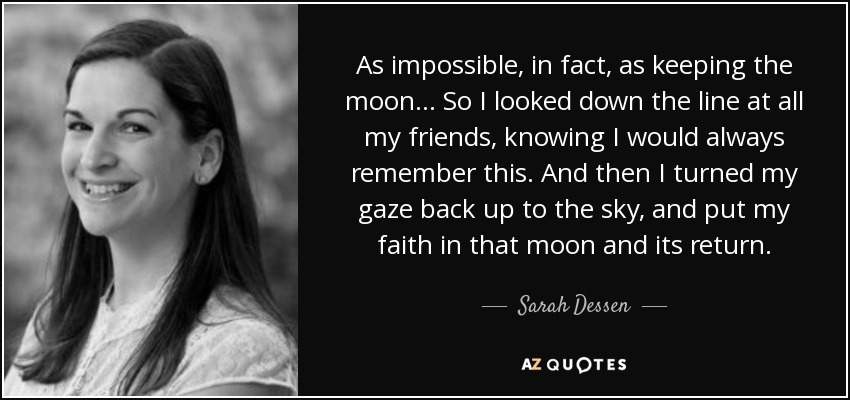 As impossible, in fact, as keeping the moon...So I looked down the line at all my friends, knowing I would always remember this. And then I turned my gaze back up to the sky, and put my faith in that moon and its return. - Sarah Dessen