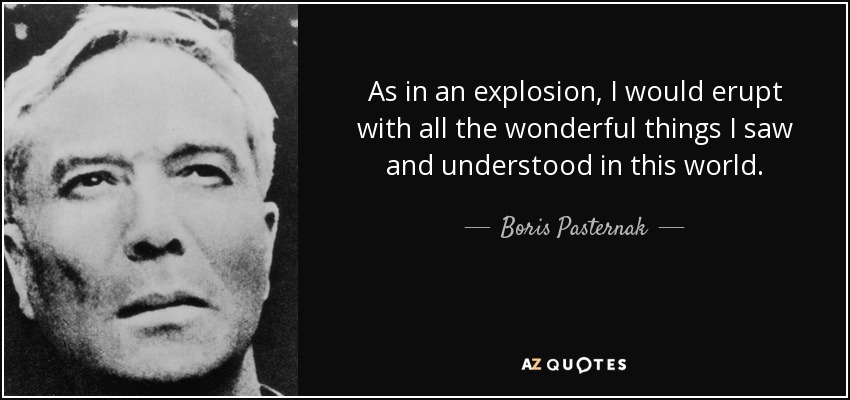 As in an explosion, I would erupt with all the wonderful things I saw and understood in this world. - Boris Pasternak