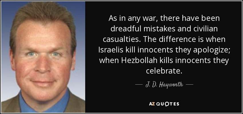 As in any war, there have been dreadful mistakes and civilian casualties. The difference is when Israelis kill innocents they apologize; when Hezbollah kills innocents they celebrate. - J. D. Hayworth