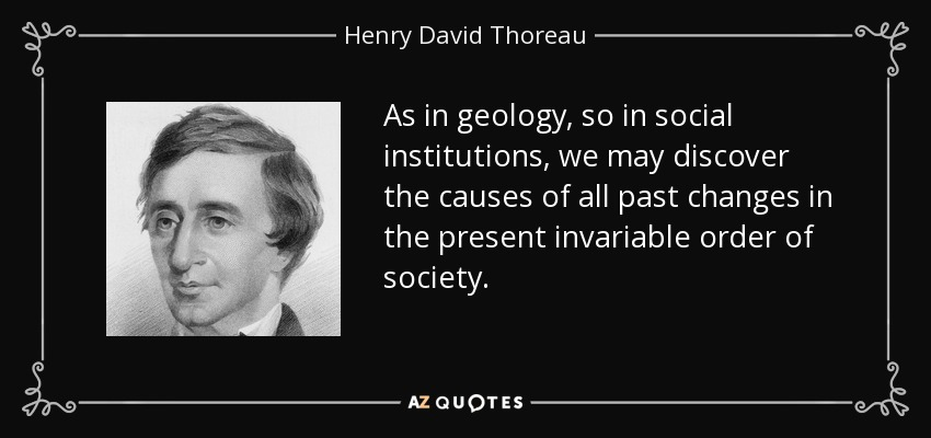As in geology, so in social institutions, we may discover the causes of all past changes in the present invariable order of society. - Henry David Thoreau