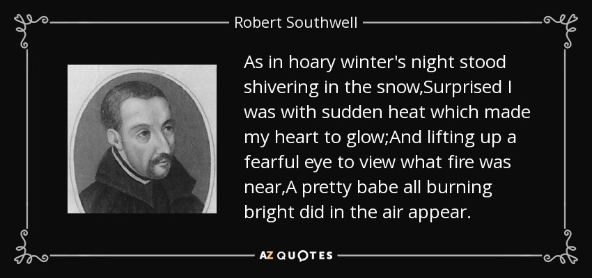 As in hoary winter's night stood shivering in the snow,Surprised I was with sudden heat which made my heart to glow;And lifting up a fearful eye to view what fire was near,A pretty babe all burning bright did in the air appear. - Robert Southwell