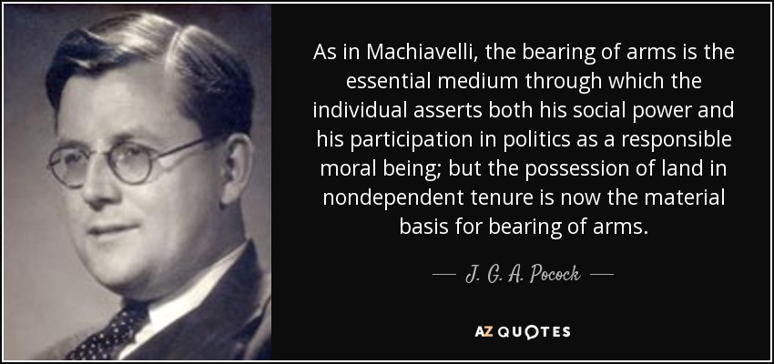 As in Machiavelli, the bearing of arms is the essential medium through which the individual asserts both his social power and his participation in politics as a responsible moral being; but the possession of land in nondependent tenure is now the material basis for bearing of arms. - J. G. A. Pocock