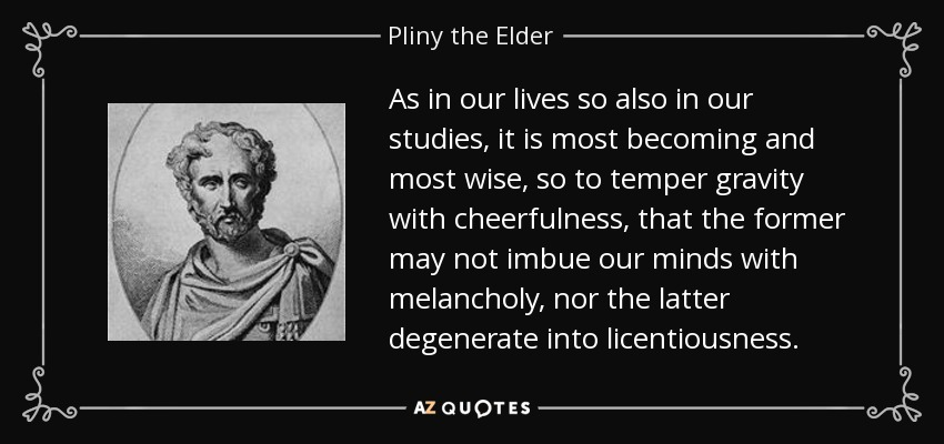 As in our lives so also in our studies, it is most becoming and most wise, so to temper gravity with cheerfulness, that the former may not imbue our minds with melancholy, nor the latter degenerate into licentiousness. - Pliny the Elder