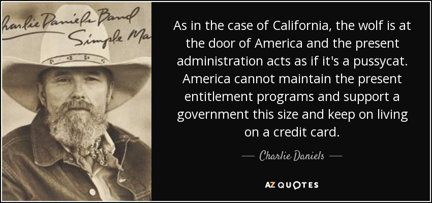 As in the case of California, the wolf is at the door of America and the present administration acts as if it's a pussycat. America cannot maintain the present entitlement programs and support a government this size and keep on living on a credit card. - Charlie Daniels