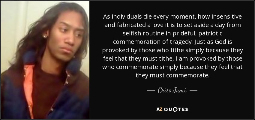 As individuals die every moment, how insensitive and fabricated a love it is to set aside a day from selfish routine in prideful, patriotic commemoration of tragedy. Just as God is provoked by those who tithe simply because they feel that they must tithe, I am provoked by those who commemorate simply because they feel that they must commemorate. - Criss Jami
