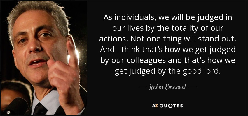 As individuals, we will be judged in our lives by the totality of our actions. Not one thing will stand out. And I think that's how we get judged by our colleagues and that's how we get judged by the good lord. - Rahm Emanuel