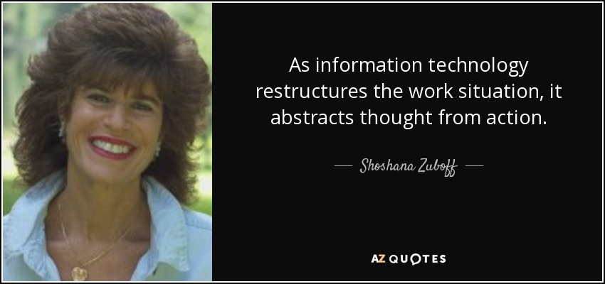 As information technology restructures the work situation, it abstracts thought from action. - Shoshana Zuboff