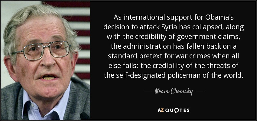 As international support for Obama's decision to attack Syria has collapsed, along with the credibility of government claims, the administration has fallen back on a standard pretext for war crimes when all else fails: the credibility of the threats of the self-designated policeman of the world. - Noam Chomsky