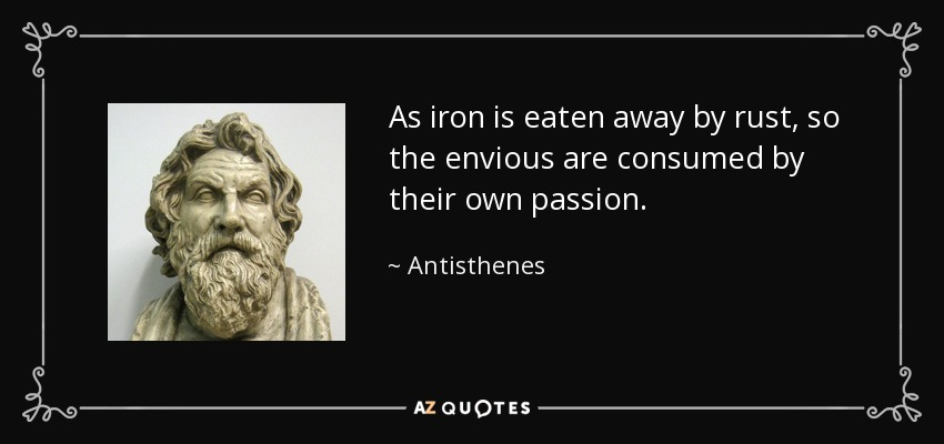 As iron is eaten away by rust, so the envious are consumed by their own passion. - Antisthenes