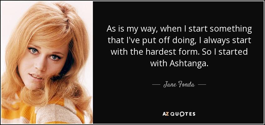 As is my way, when I start something that I've put off doing, I always start with the hardest form. So I started with Ashtanga. - Jane Fonda