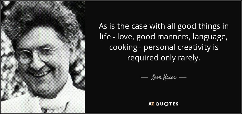 As is the case with all good things in life - love, good manners, language, cooking - personal creativity is required only rarely. - Leon Krier
